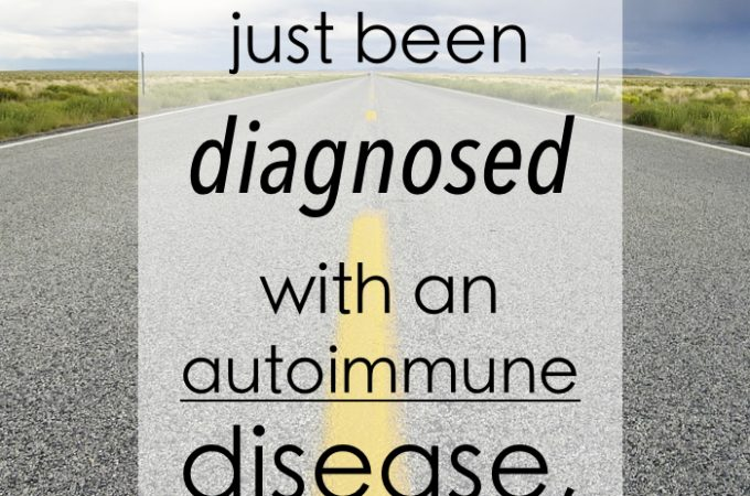 If You Have Just Been Diagnosed with an Autoimmune Disease, Read This.