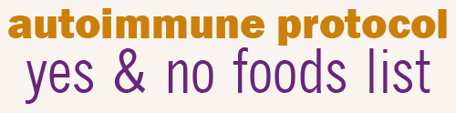 AUTOIMMUNE PROTOCOL YES AND NO FOODS LIST