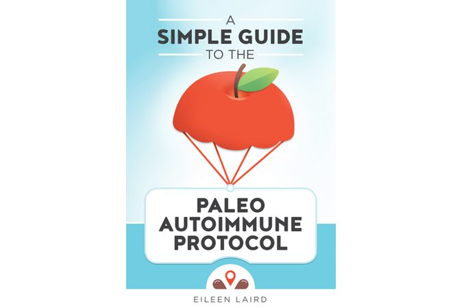 A Simple Guide to the Paleo Autoimmune Protocol by Eileen Laird